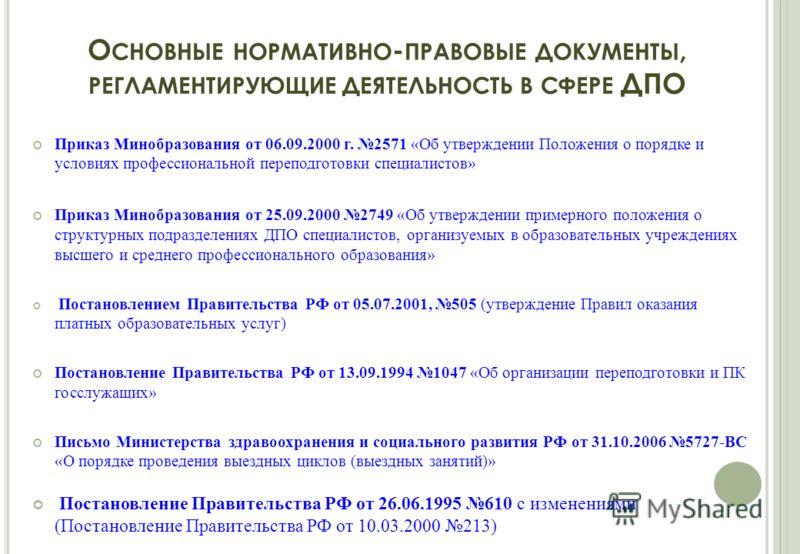 О СНОВНЫЕ НОРМАТИВНО - ПРАВОВЫЕ ДОКУМЕНТЫ, РЕГЛАМЕНТИРУЮЩИЕ ДЕЯТЕЛЬНОСТЬ В СФЕРЕ ДПО Приказ Минобразования от 06.09.2000 г. 2571 «Об утверждении Положения о порядке и условиях профессиональной переподготовки специалистов» Приказ Минобразования от 25.