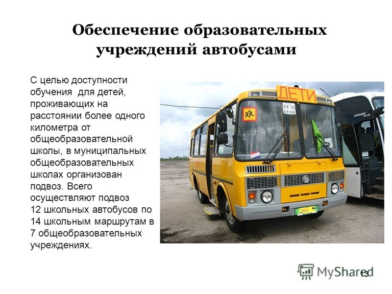 13 Обеспечение образовательных учреждений автобусами С целью доступности обучения для детей, проживающих на расстоянии более одного километра от общеобразовательной школы, в муниципальных общеобразовательных школах организован подвоз. Всего осуществл