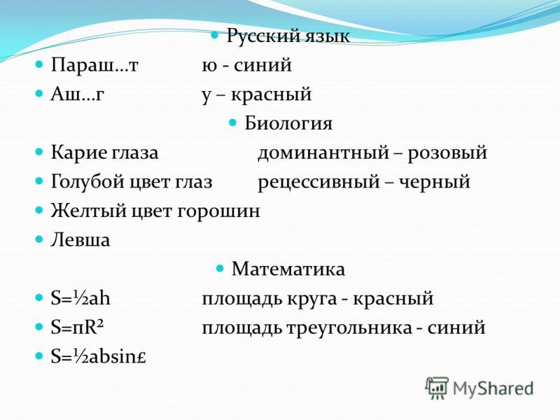 Русский язык Параш…тю - синий Аш…гу – красный Биология Карие глазадоминантный – розовый Голубой цвет глазрецессивный – черный Желтый цвет горошин Левша Математика S=½ahплощадь круга - красный S=пR²площадь треугольника - синий S=½absin£