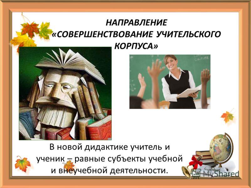 НАПРАВЛЕНИЕ «СОВЕРШЕНСТВОВАНИЕ УЧИТЕЛЬСКОГО КОРПУСА» В новой дидактике учитель и ученик – равные субъекты учебной и внеучебной деятельности.