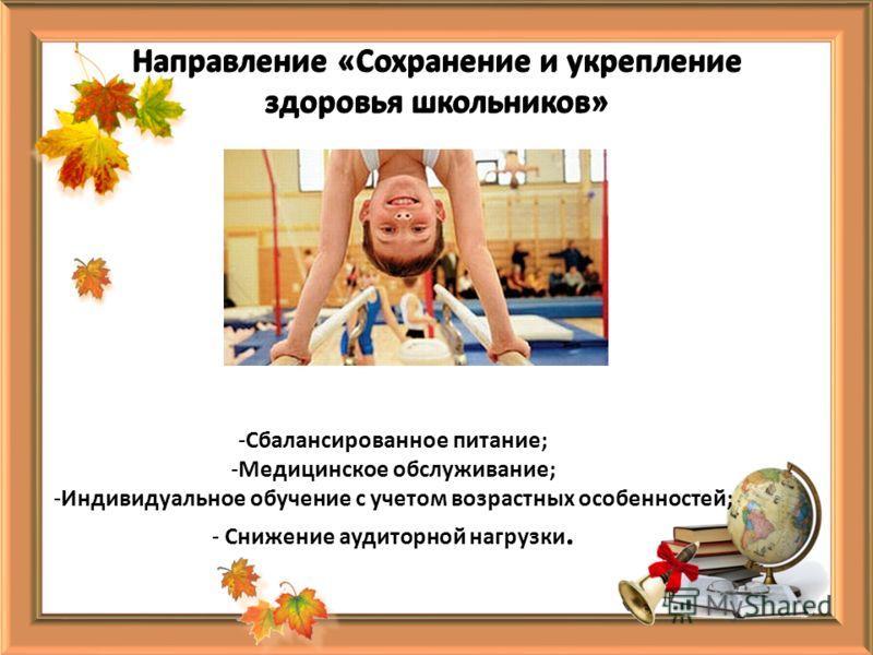 Направление «Сохранение и укрепление здоровья школьников» -Сбалансированное питание; -Медицинское обслуживание; -Индивидуальное обучение с учетом возрастных особенностей; - Снижение аудиторной нагрузки.