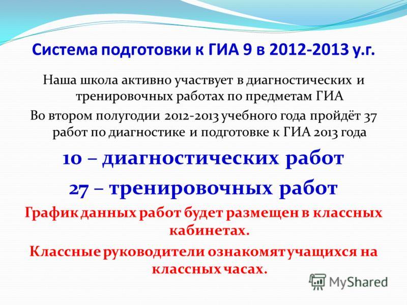 Система подготовки к ГИА 9 в 2012-2013 у.г. Наша школа активно участвует в диагностических и тренировочных работах по предметам ГИА Во втором полугодии 2012-2013 учебного года пройдёт 37 работ по диагностике и подготовке к ГИА 2013 года 10 – диагност