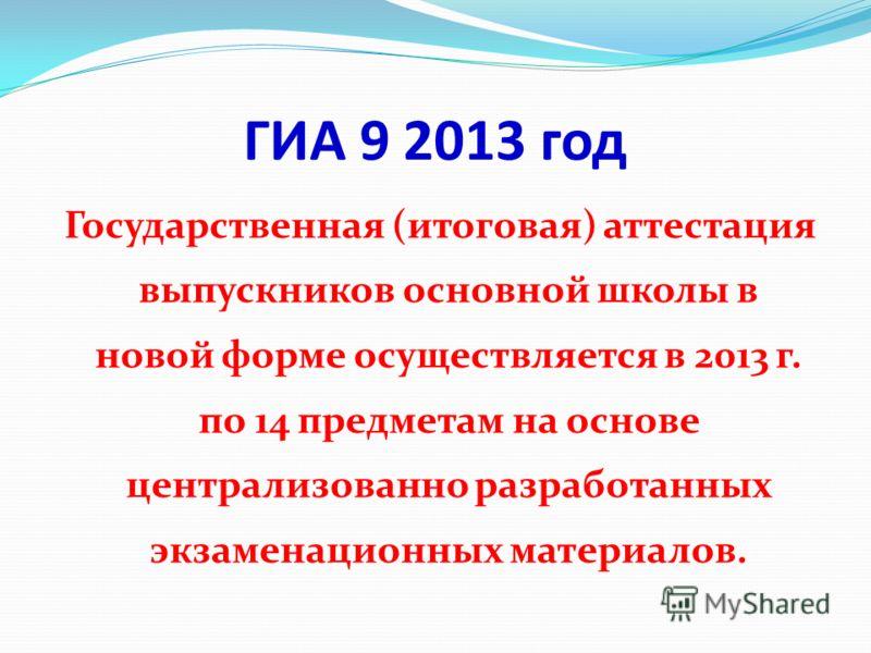 ГИА 9 2013 год Государственная (итоговая) аттестация выпускников основной школы в новой форме осуществляется в 2013 г. по 14 предметам на основе централизованно разработанных экзаменационных материалов.