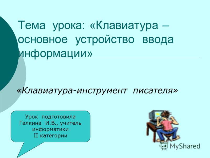 Тема урока: «Клавиатура – основное устройство ввода информации» «Клавиатура-инструмент писателя» Урок подготовила Галкина И.В., учитель информатики ІІ категории