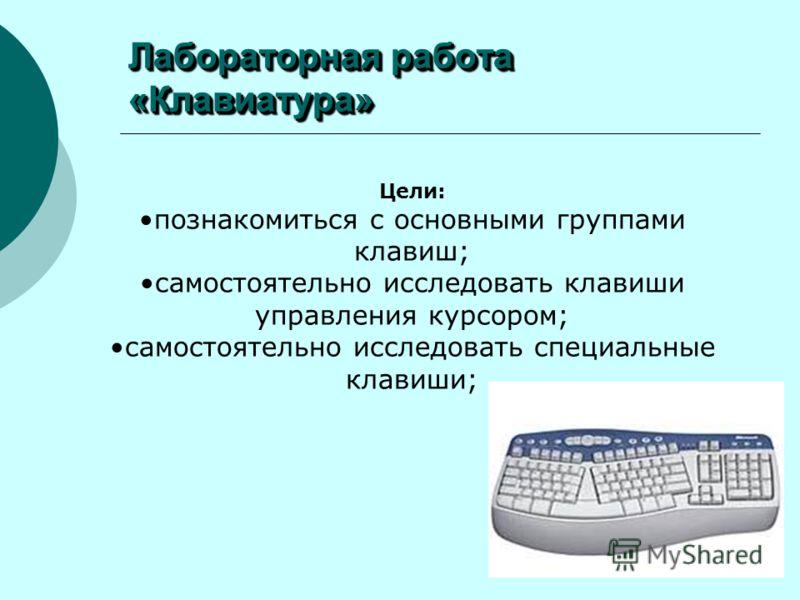 Лабораторная работа «Клавиатура» Цели: познакомиться с основными группами клавиш; самостоятельно исследовать клавиши управления курсором; самостоятельно исследовать специальные клавиши;