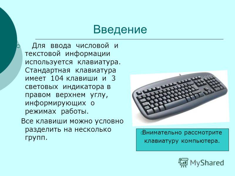 Введение Для ввода числовой и текстовой информации используется клавиатура. Стандартная клавиатура имеет 104 клавиши и 3 световых индикатора в правом верхнем углу, информирующих о режимах работы. Все клавиши можно условно разделить на несколько групп