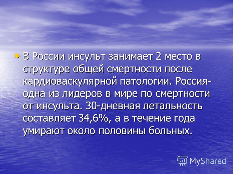 В России инсульт занимает 2 место в структуре общей смертности после кардиоваскулярной патологии. Россия- одна из лидеров в мире по смертности от инсульта. 30-дневная летальность составляет 34,6%, а в течение года умирают около половины больных. В Ро