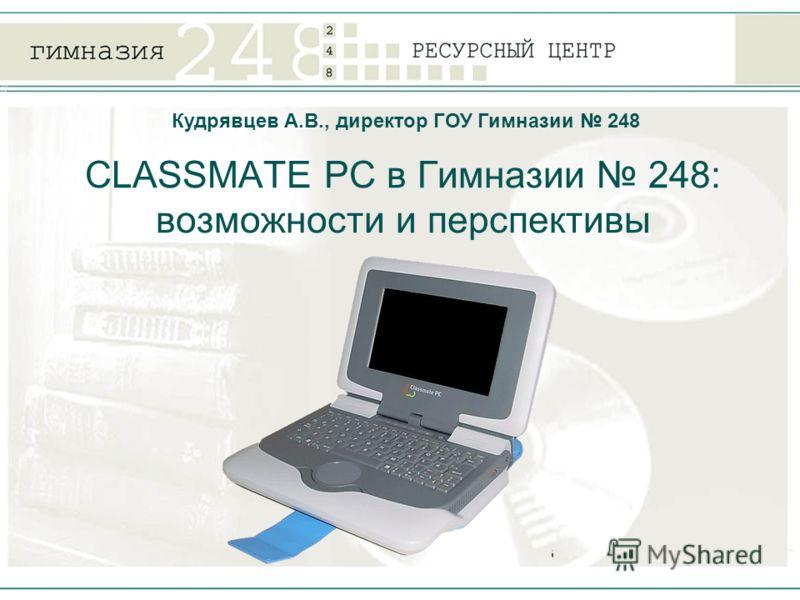 CLASSMATE PC в Гимназии 248: возможности и перспективы Кудрявцев А.В., директор ГОУ Гимназии 248