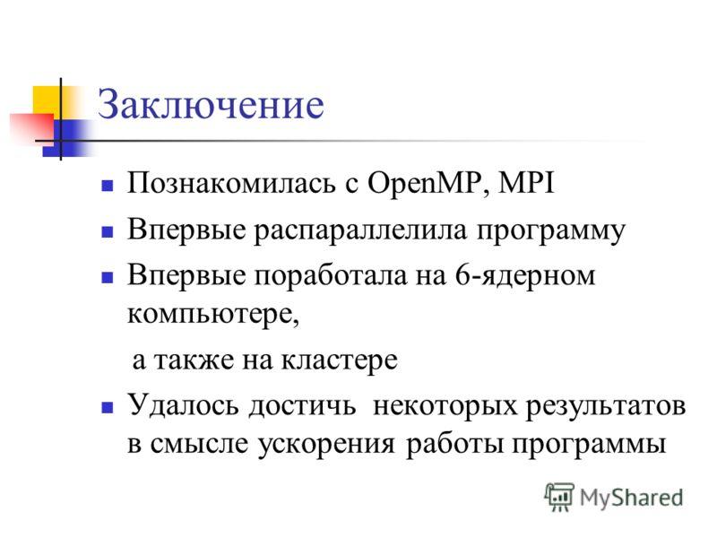 Заключение Познакомилась с OpenMP, MPI Впервые распараллелила программу Впервые поработала на 6-ядерном компьютере, а также на кластере Удалось достичь некоторых результатов в смысле ускорения работы программы