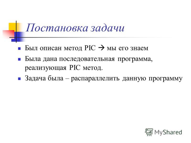 Постановка задачи Был описан метод PIC мы его знаем Была дана последовательная программа, реализующая PIC метод. Задача была – распараллелить данную программу