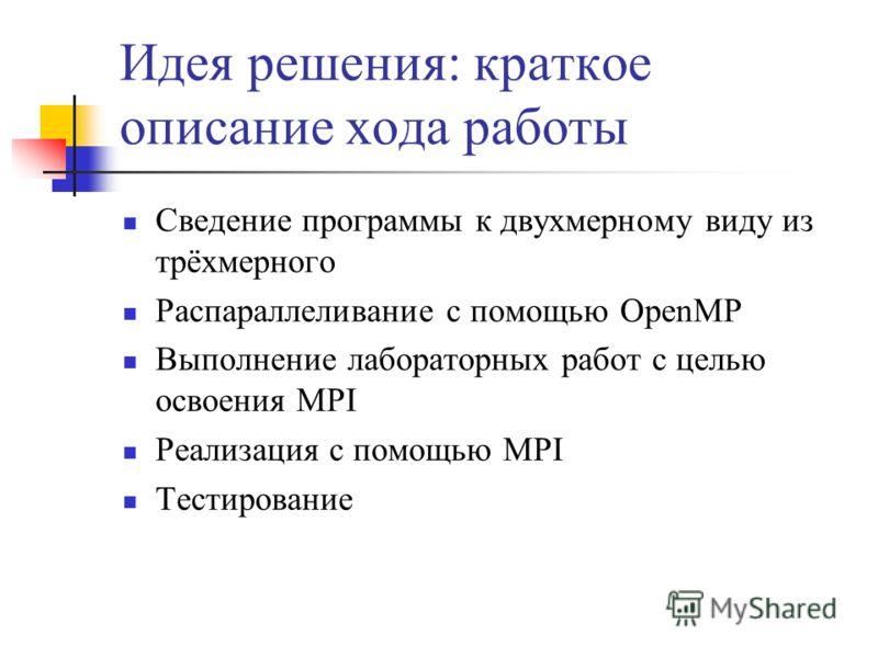 Идея решения: краткое описание хода работы Сведение программы к двухмерному виду из трёхмерного Распараллеливание с помощью OpenMP Выполнение лабораторных работ с целью освоения MPI Реализация с помощью MPI Тестирование