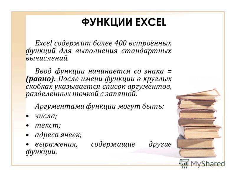 ФУНКЦИИ EXCEL Excel содержит более 400 встроенных функций для выполнения стандартных вычислений. Ввод функции начинается со знака = (равно). После имени функции в круглых скобках указывается список аргументов, разделенных точкой с запятой. Аргументам
