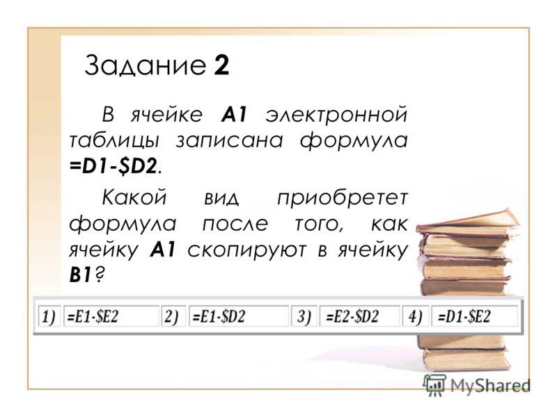 Задание 2 В ячейке А1 электронной таблицы записана формула =D1-$D2. Какой вид приобретет формула после того, как ячейку А1 скопируют в ячейку В1 ?