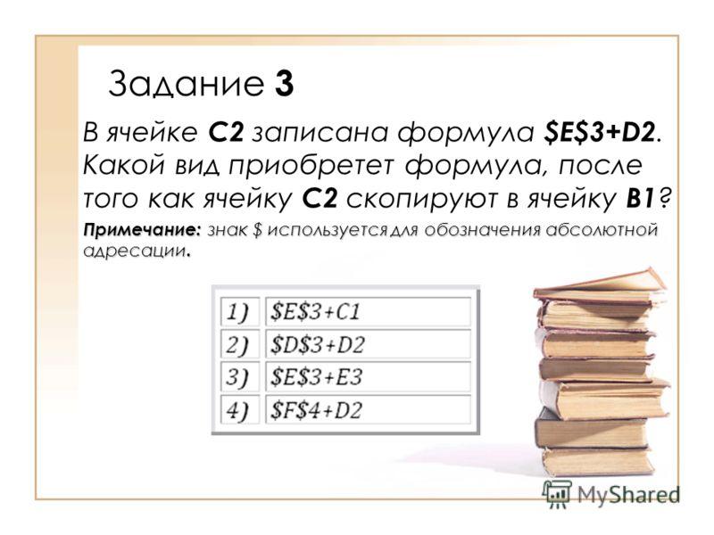 Задание 3 В ячейке C2 записана формула $E$3+D2. Какой вид приобретет формула, после того как ячейку C2 скопируют в ячейку B1 ? Примечание: знак $ используется для обозначения абсолютной адресации.