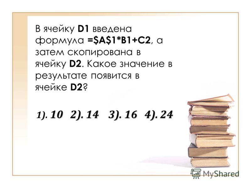 В ячейку D1 введена формула =$A$1*B1+C2, а затем скопирована в ячейку D2. Какое значение в результате появится в ячейке D2 ? 10 2). 14 3). 16 4). 24 1). 10 2). 14 3). 16 4). 24