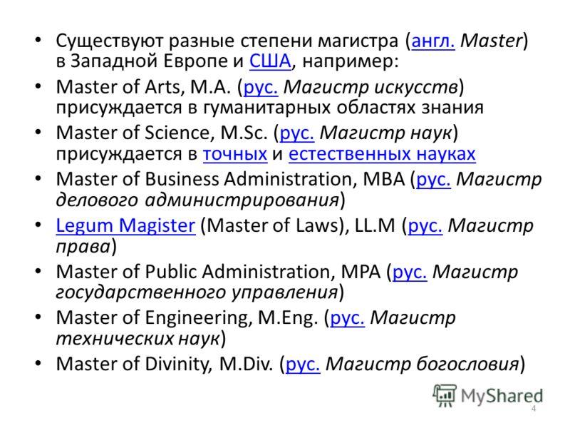 Существуют разные степени магистра (англ. Master) в Западной Европе и США, например:англ.США Master of Arts, M.A. (рус. Магистр искусств) присуждается в гуманитарных областях знаниярус. Master of Science, M.Sc. (рус. Магистр наук) присуждается в точн