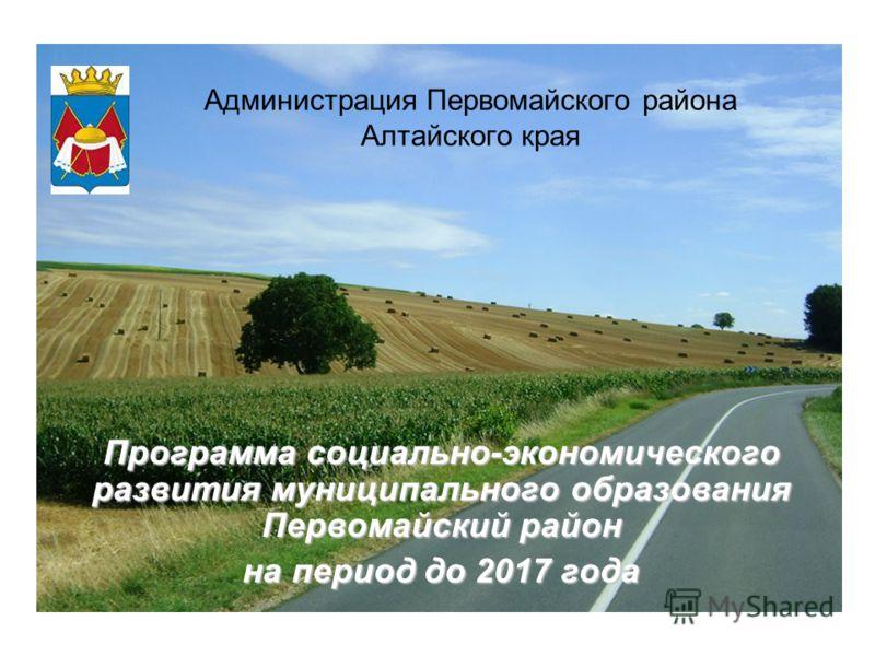 Программа социально-экономического развития муниципального образования Первомайский район на период до 2017 года Администрация Первомайского района Алтайского края