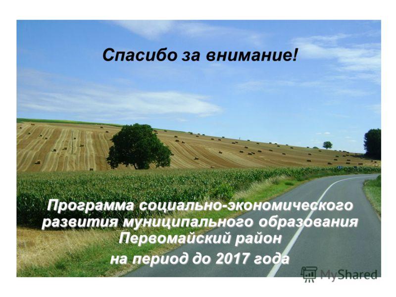 Программа социально-экономического развития муниципального образования Первомайский район на период до 2017 года Спасибо за внимание!