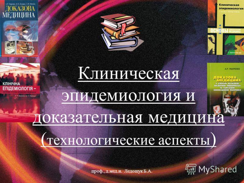 Клиническая эпидемиология и доказательная медицина ( технологические аспекты ) 1проф., д.мед.н. Ледощук Б.А.