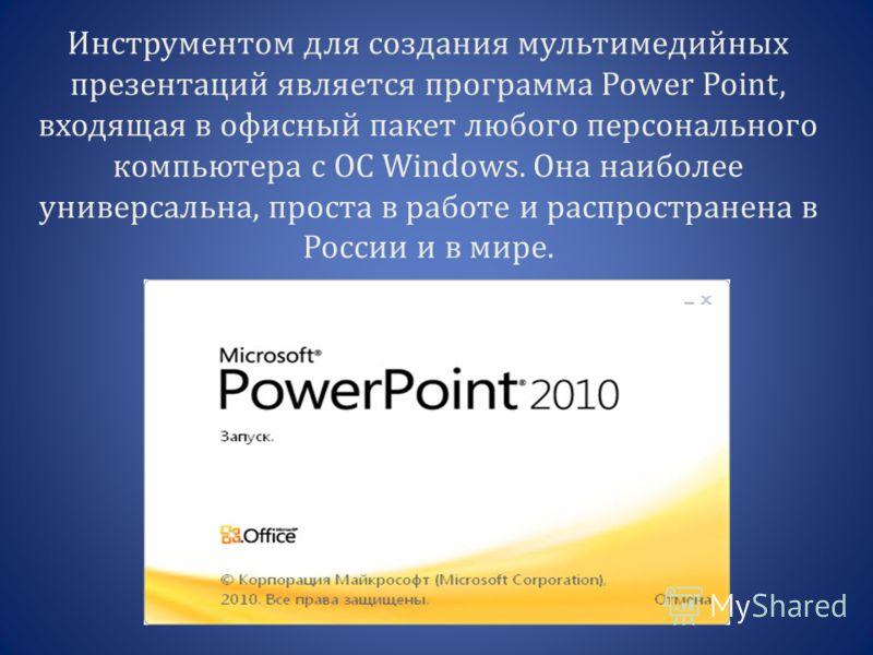 Инструментом для создания мультимедийных презентаций является программа Power Point, входящая в офисный пакет любого персонального компьютера c ОС Windows. Она наиболее универсальна, проста в работе и распространена в России и в мире.