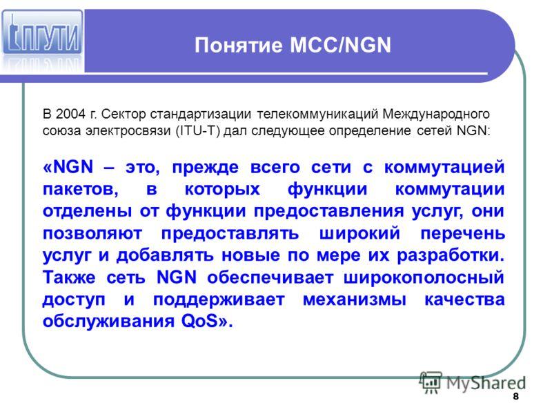 8 Понятие МСС/NGN В 2004 г. Сектор стандартизации телекоммуникаций Международного союза электросвязи (ITU-T) дал следующее определение сетей NGN: «NGN – это, прежде всего сети с коммутацией пакетов, в которых функции коммутации отделены от функции пр