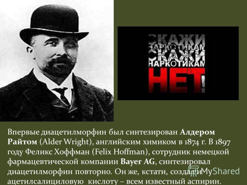 Впервые диацетилморфин был синтезирован Алдером Райтом (Alder Wright), английским химиком в 1874 г. В 1897 году Феликс Хоффман (Felix Hoffman), сотрудник немецкой фармацевтической компании Bayer AG, синтезировал диацетилморфин повторно. Он же, кстати