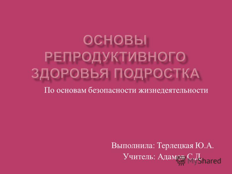 По основам безопасности жизнедеятельности Выполнила : Терлецкая Ю. А. Учитель : Адамов С. Д.