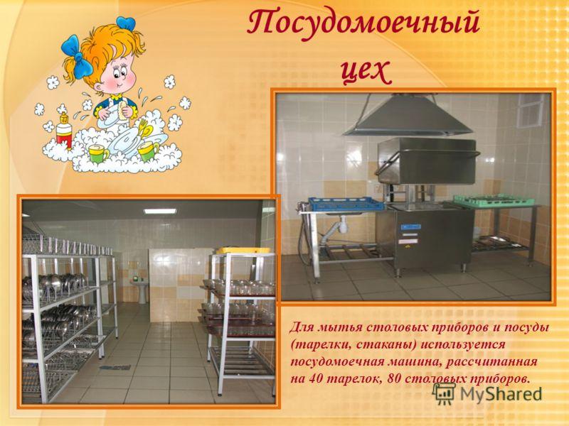 Посудомоечный цех Для мытья столовых приборов и посуды (тарелки, стаканы) используется посудомоечная машина, рассчитанная на 40 тарелок, 80 столовых приборов.