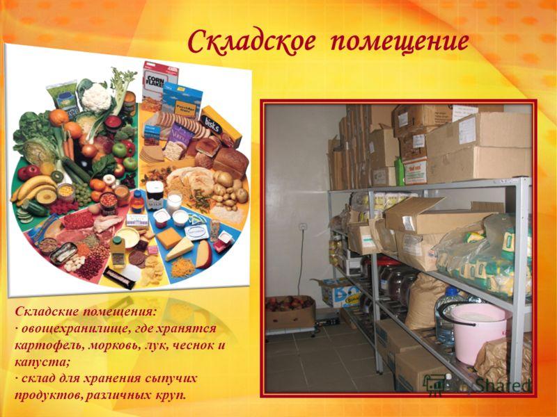 Складское помещение Складские помещения: · овощехранилище, где хранятся картофель, морковь, лук, чеснок и капуста; · склад для хранения сыпучих продуктов, различных круп.