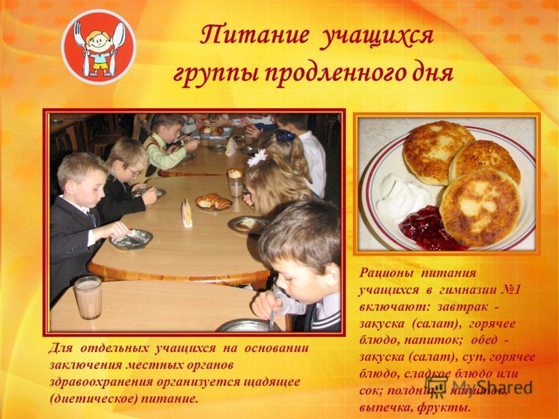 Питание учащихся группы продленного дня Рационы питания учащихся в гимназии 1 включают: завтрак - закуска (салат), горячее блюдо, напиток; обед - закуска (салат), суп, горячее блюдо, сладкое блюдо или сок; полдник - напиток, выпечка, фрукты. Для отде