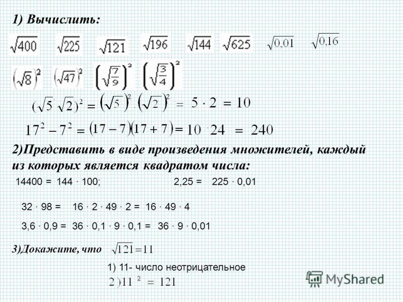 1) Вычислить: 2)Представить в виде произведения множителей, каждый из которых является квадратом числа: 14400 =144 100;2,25 =225 0,01 32 98 =16 2 49 2 =16 49 4 3,6 0,9 =36 0,1 9 0,1 =36 9 0,01 3)Докажите, что 1) 11- число неотрицательное