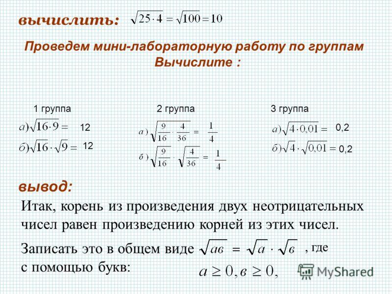 Итак, корень из произведения двух неотрицательных чисел равен произведению корней из этих чисел. вычислить: Проведем мини-лабораторную работу по группам Вычислите : 1 группа3 группа2 группа Записать это в общем виде с помощью букв:, где вывод: 12 0,2