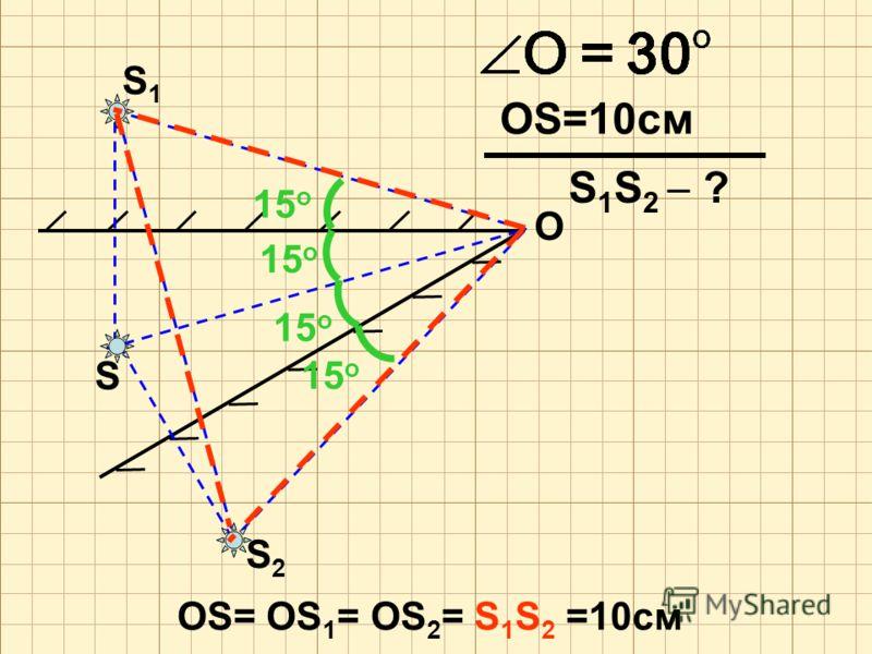 S O S2S2 S1S1 OS=10см 15о15о 15о15о 15о15о 15о15о OS= OS 1 = OS 2 = S 1 S 2 =10см S 1 S 2 ?