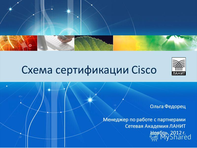 Схема сертификации Cisco Ольга Федорец Менеджер по работе с партнерами Сетевая Академия ЛАНИТ Ноябрь, 2012 г.