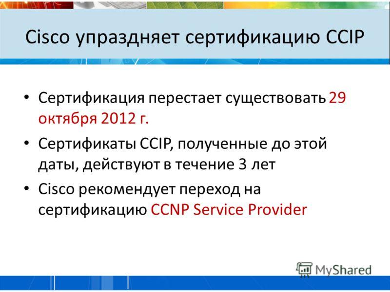 Cisco упраздняет сертификацию CCIP Сертификация перестает существовать 29 октября 2012 г. Сертификаты CCIP, полученные до этой даты, действуют в течение 3 лет Cisco рекомендует переход на сертификацию CCNP Service Provider