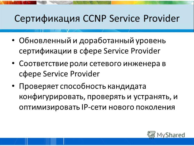 Сертификация CCNP Service Provider Обновленный и доработанный уровень сертификации в сфере Service Provider Соответствие роли сетевого инженера в сфере Service Provider Проверяет способность кандидата конфигурировать, проверять и устранять, и оптимиз