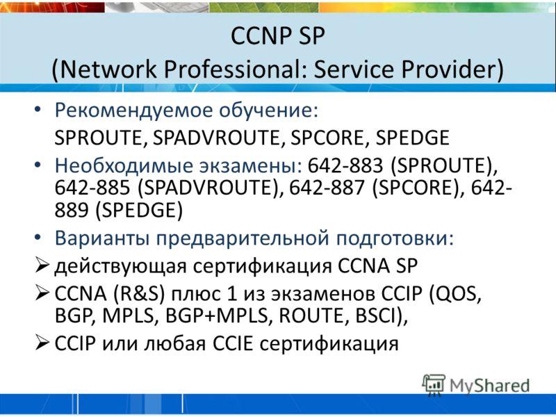 CCNP SP (Network Professional: Service Provider) Рекомендуемое обучение: SPROUTE, SPADVROUTE, SPCORE, SPEDGE Необходимые экзамены: 642-883 (SPROUTE), 642-885 (SPADVROUTE), 642-887 (SPCORE), 642- 889 (SPEDGE) Варианты предварительной подготовки: дейст