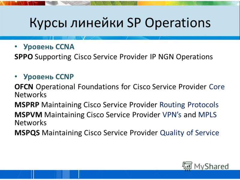 Курсы линейки SP Operations Уровень CCNA SPPO Supporting Cisco Service Provider IP NGN Operations Уровень CCNP OFCN Operational Foundations for Cisco Service Provider Core Networks MSPRP Maintaining Cisco Service Provider Routing Protocols MSPVM Main