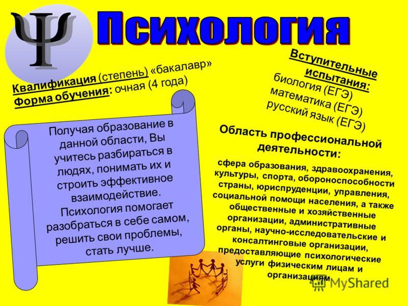 Вступительные испытания: биология (ЕГЭ) математика (ЕГЭ) русский язык (ЕГЭ) Получая образование в данной области, Вы учитесь разбираться в людях, понимать их и строить эффективное взаимодействие. Психология помогает разобраться в себе самом, решить с