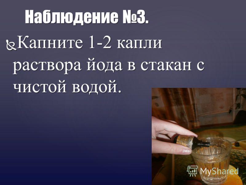 Капните 1-2 капли раствора йода в стакан с чистой водой. Капните 1-2 капли раствора йода в стакан с чистой водой. Наблюдение 3.