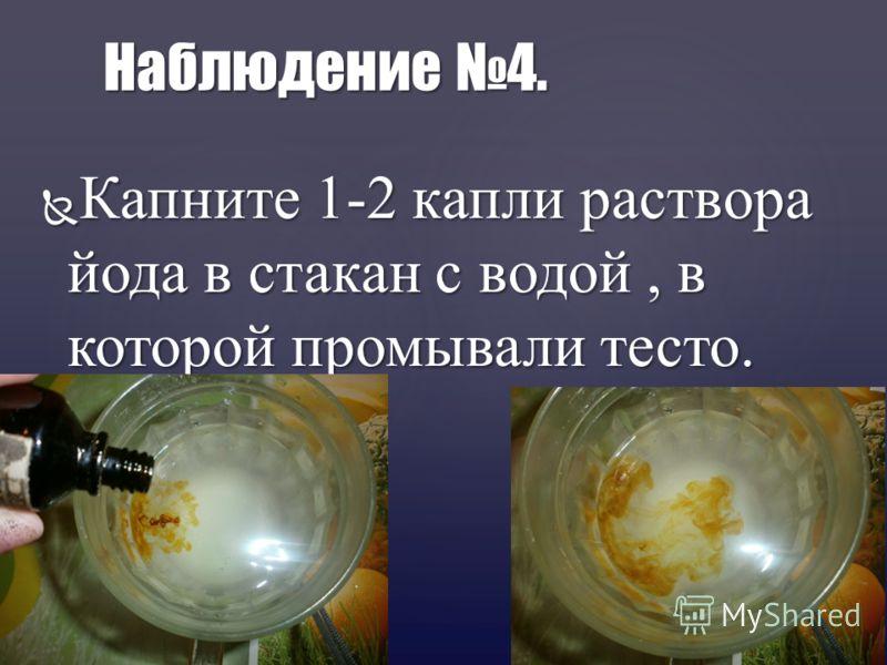 Капните 1-2 капли раствора йода в стакан с водой, в которой промывали тесто. Капните 1-2 капли раствора йода в стакан с водой, в которой промывали тесто. Наблюдение 4.