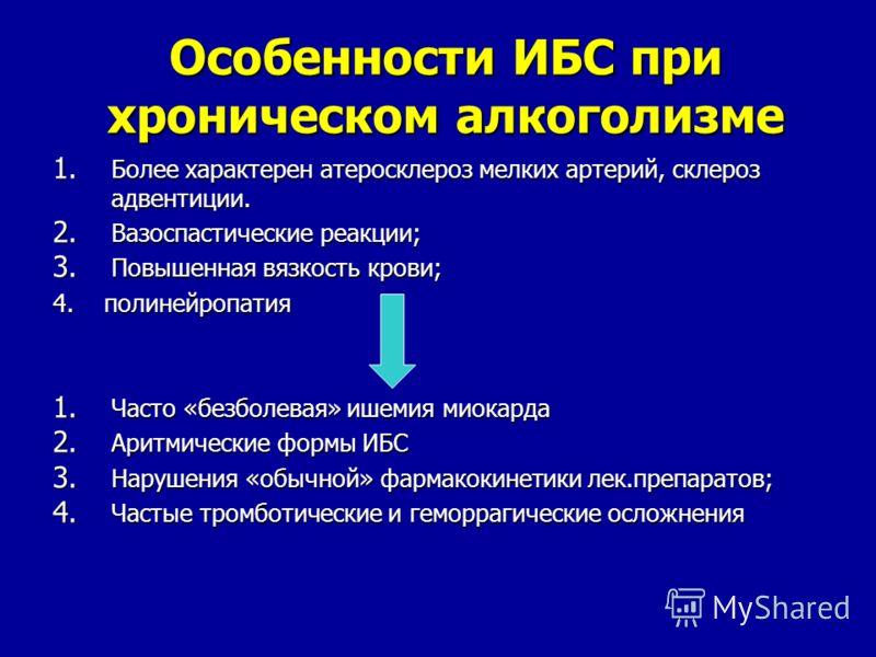 Особенности ИБС при хроническом алкоголизме 1. Более характерен атеросклероз мелких артерий, склероз адвентиции. 2. Вазоспастические реакции; 3. Повышенная вязкость крови; 4. полинейропатия 1. Часто «безболевая» ишемия миокарда 2. Аритмические формы