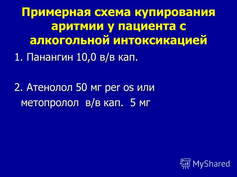 Примерная схема купирования аритмии у пациента с алкогольной интоксикацией 1. Панангин 10,0 в/в кап. 2. Атенолол 50 мг per os или метопролол в/в кап. 5 мг метопролол в/в кап. 5 мг