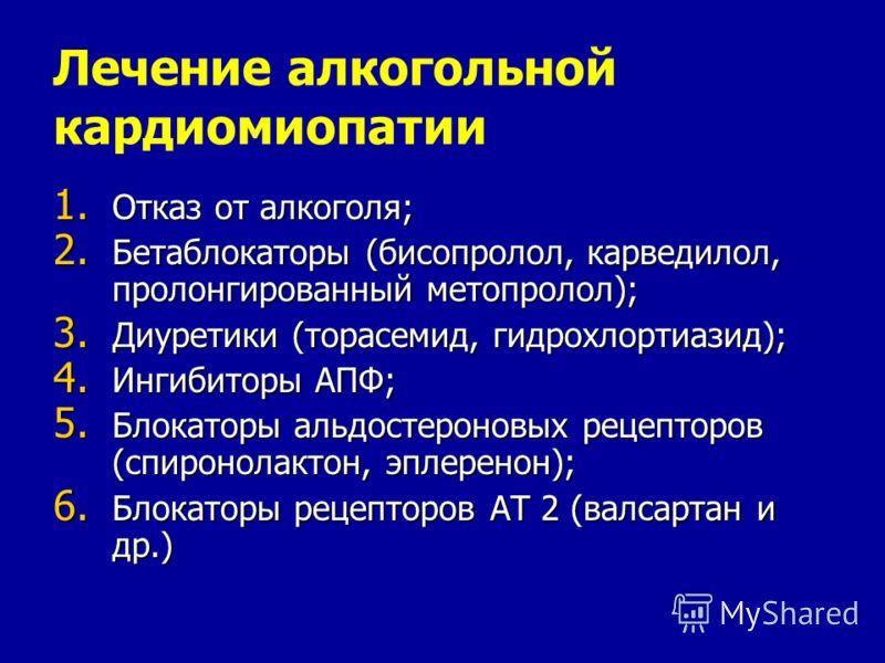 Лечение алкогольной кардиомиопатии 1. Отказ от алкоголя; 2. Бетаблокаторы (бисопролол, карведилол, пролонгированный метопролол); 3. Диуретики (торасемид, гидрохлортиазид); 4. Ингибиторы АПФ; 5. Блокаторы альдостероновых рецепторов (спиронолактон, эпл