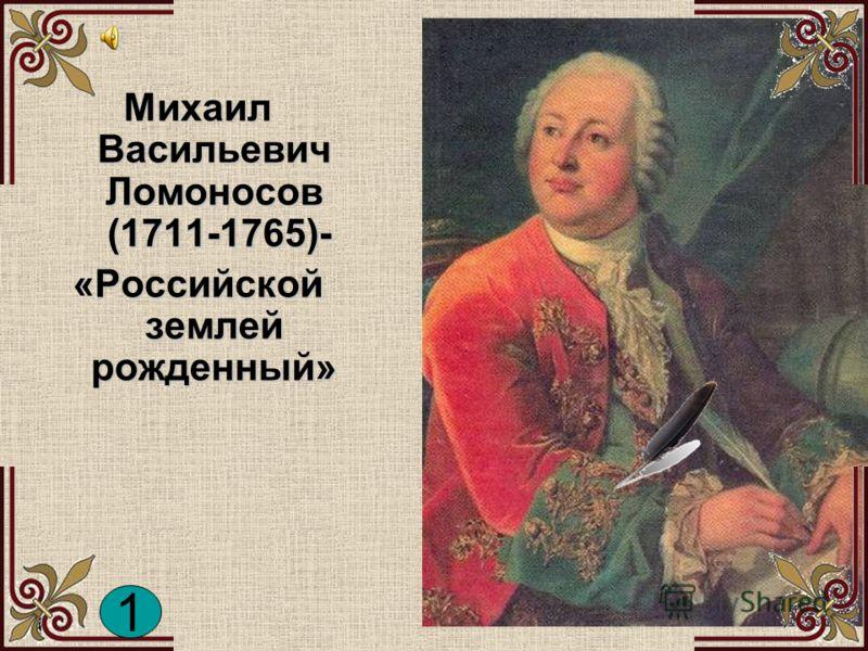 Михаил Васильевич Ломоносов (1711-1765)- «Российской землей рожденный» 1 1