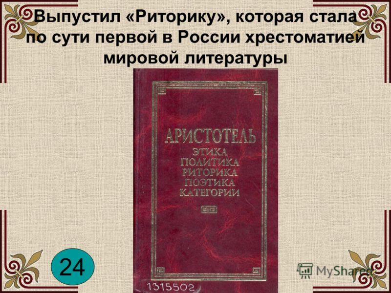 Выпустил «Риторику», которая стала по сути первой в России хрестоматией мировой литературы 24