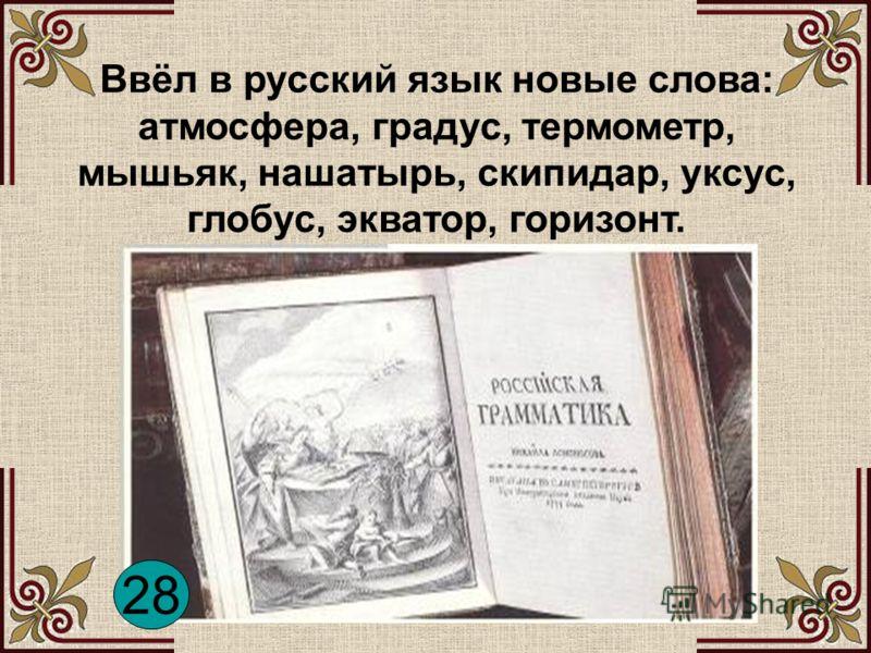 Ввёл в русский язык новые слова: атмосфера, градус, термометр, мышьяк, нашатырь, скипидар, уксус, глобус, экватор, горизонт. 28