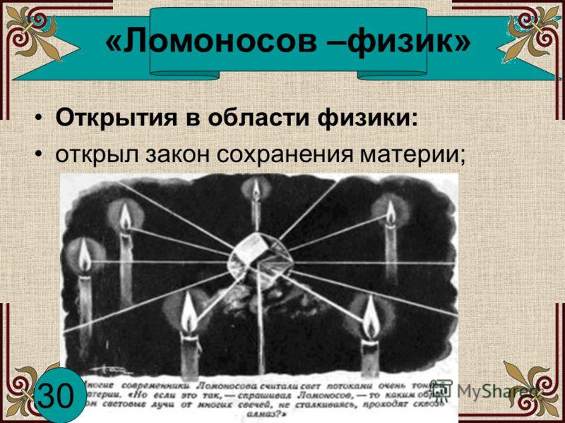 «Ломоносов –физик» Открытия в области физики: открыл закон сохранения материи; 30