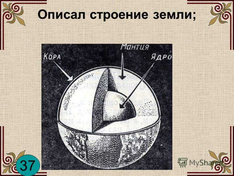 Описал строение земли; 37