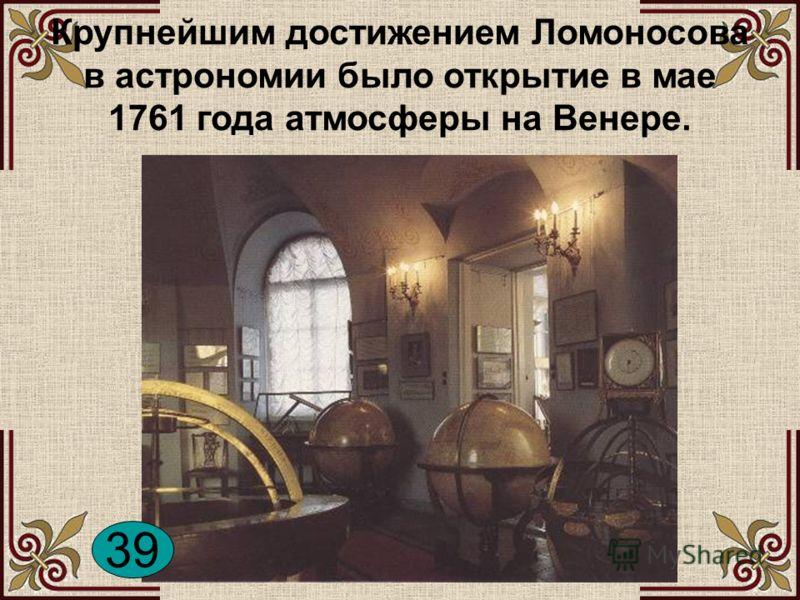 Крупнейшим достижением Ломоносова в астрономии было открытие в мае 1761 года атмосферы на Венере. 39